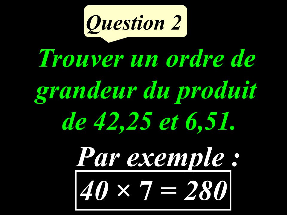 Calculer le produit de 628 par 5. 3 140 Question 1