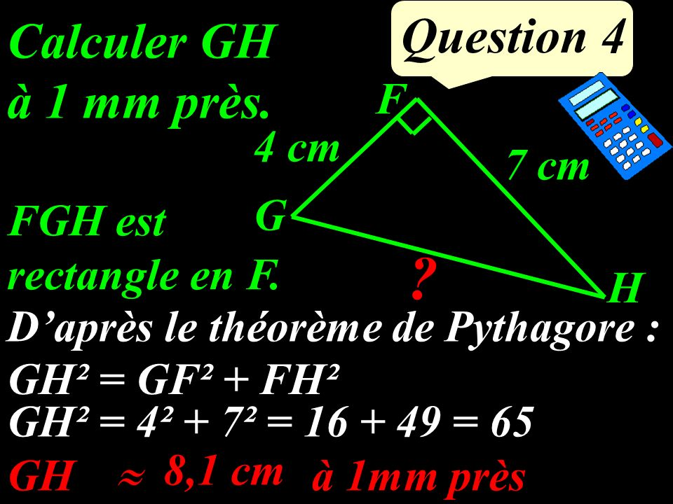 Question 4 Calculer GH à 1 mm près.G F H 7 cm 4 cm .