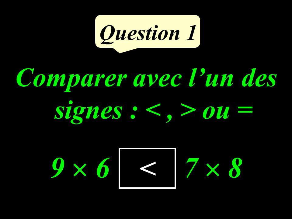 Comparer avec lun des signes : ou = 9 6 …… 7 8 Question 1 <