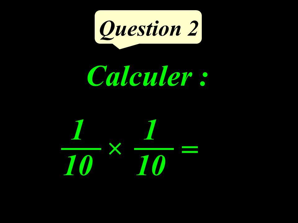 Question 2 Calculer : = 1 10 1 10