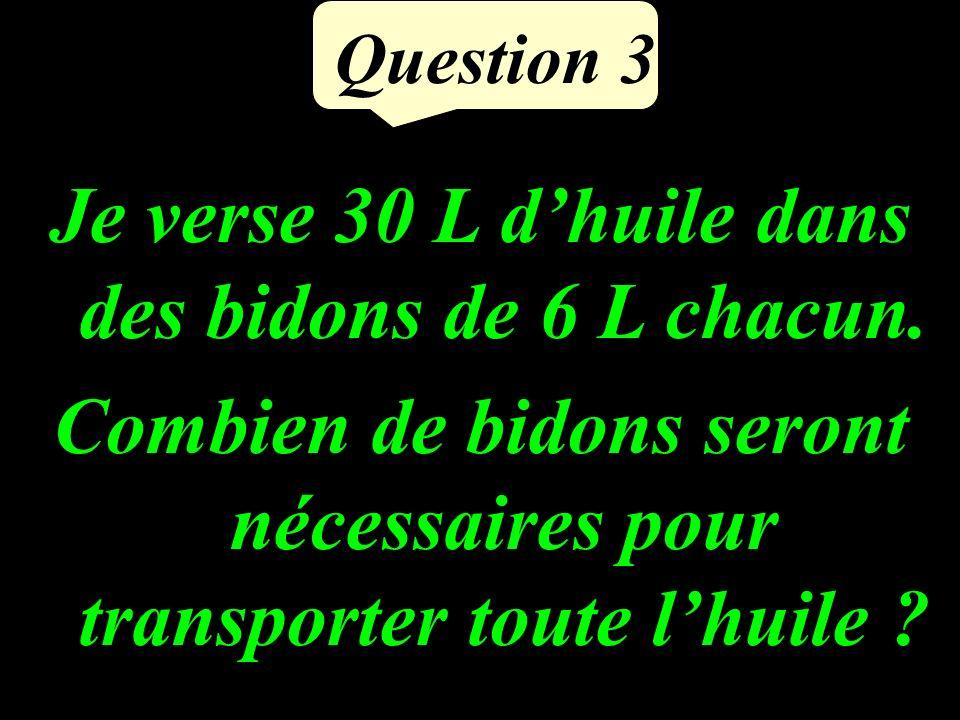 Question 3 Je verse 30 L dhuile dans des bidons de 6 L chacun.