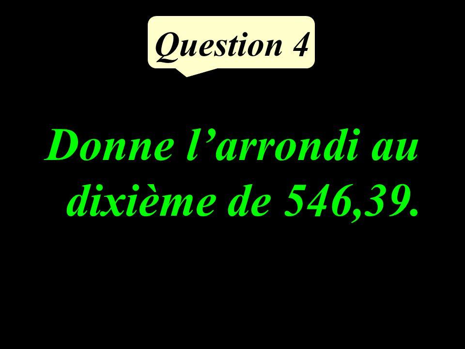 Question 4 Donne larrondi au dixième de 546,39.