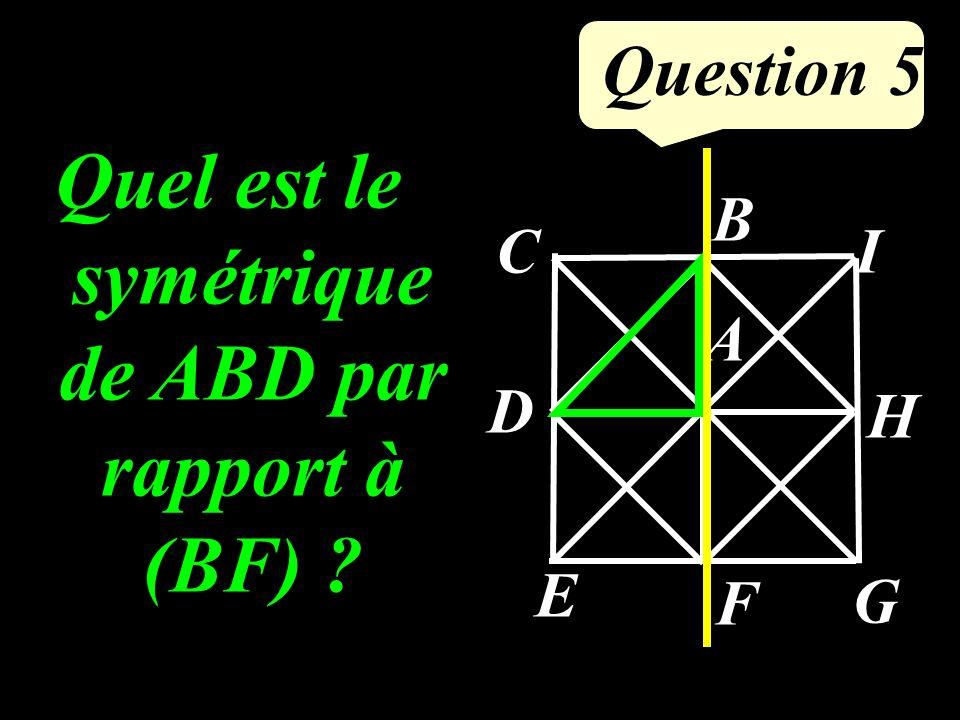 Question 5 Quel est le symétrique de ABD par rapport à (BF) ? A B C D E F G H I