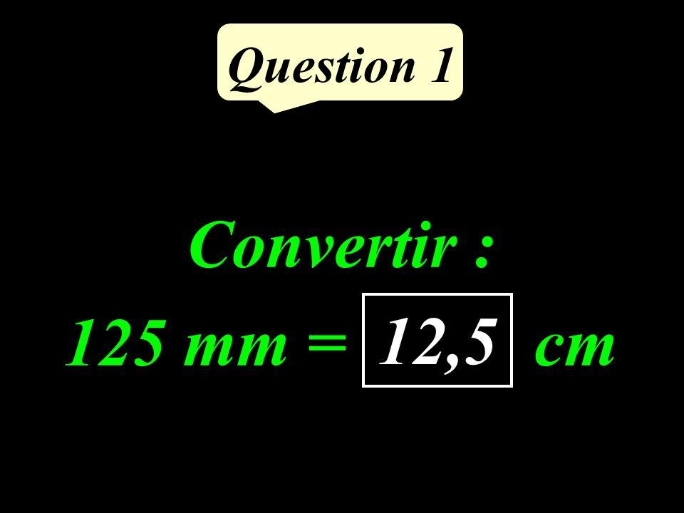 Question 1 Convertir : 125 mm = ……. cm 12,5