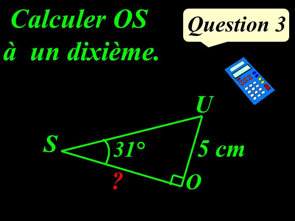Question 3 Calculer OS à un dixième. S O U ? 31° 5 cm