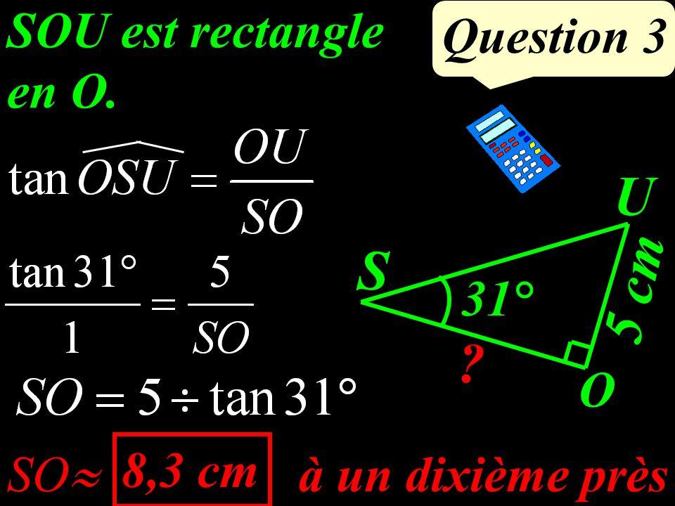 Question 3 SOU est rectangle en O. à un dixième près SO 8,3 cm S O U ? 31° 5 cm