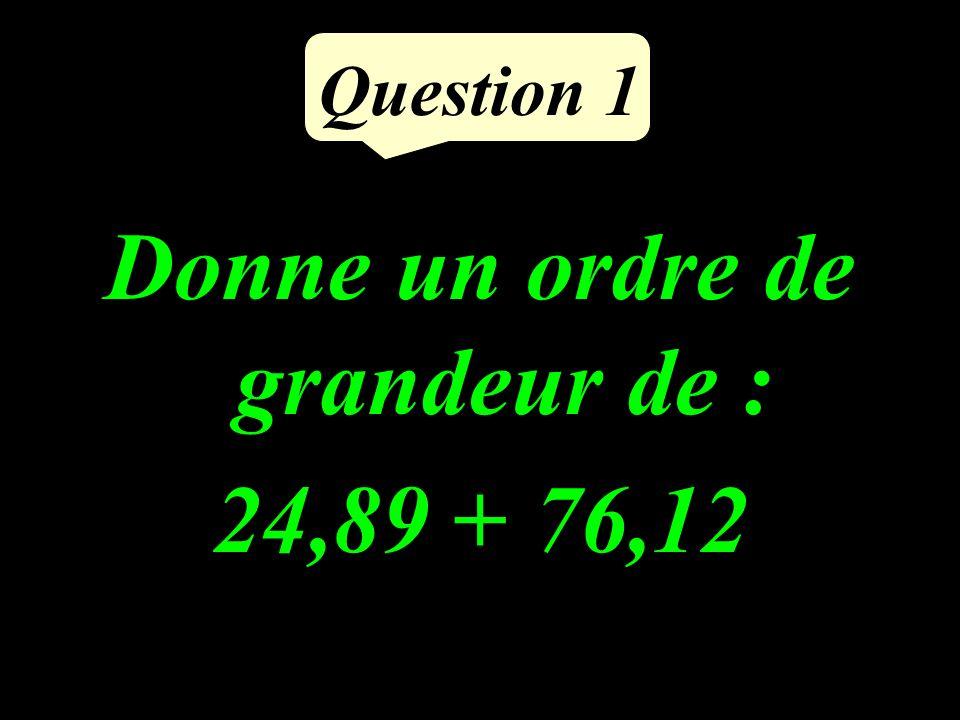 Question 1 Donne un ordre de grandeur de : 24,89 + 76,12