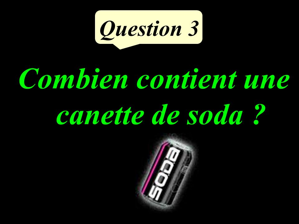 Question 3 Combien contient une canette de soda ?