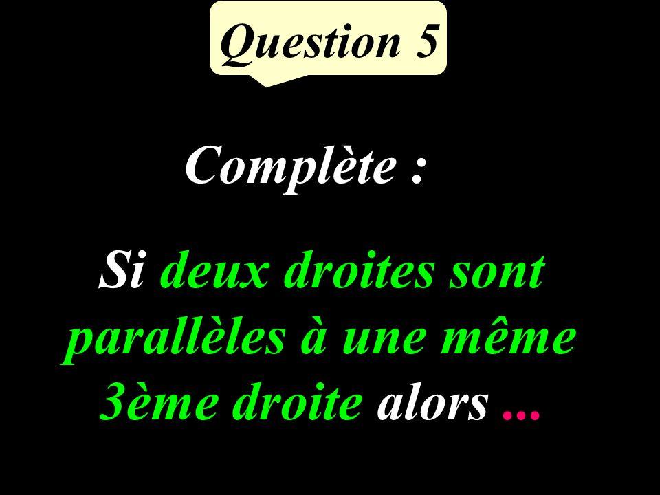 Question 5 Si deux droites sont parallèles à une même 3ème droite alors... Complète :
