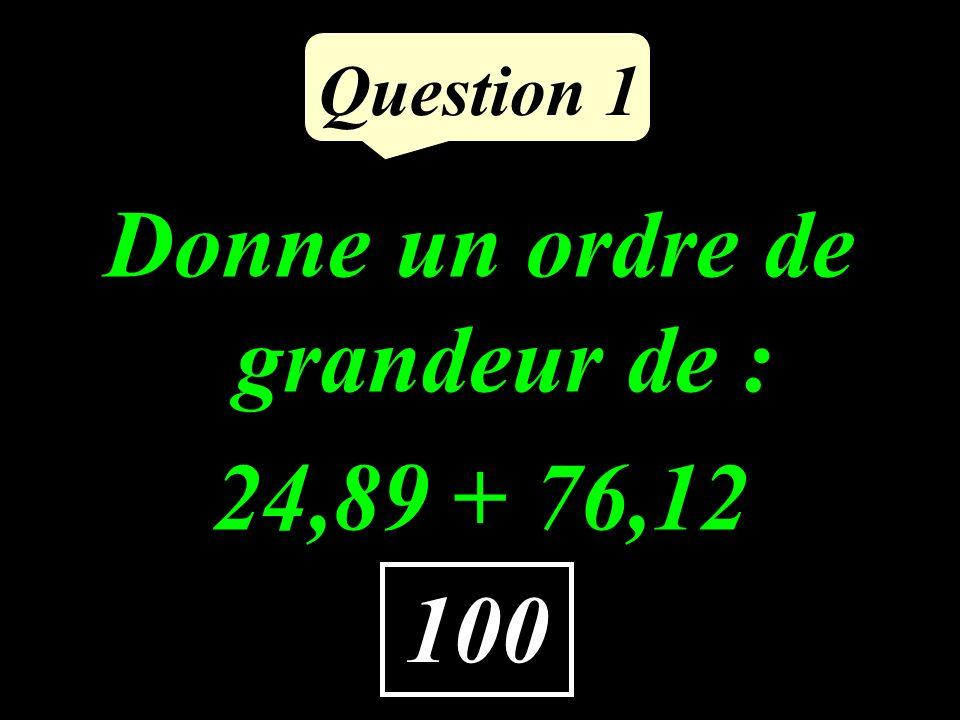 Question 1 100 Donne un ordre de grandeur de : 24,89 + 76,12