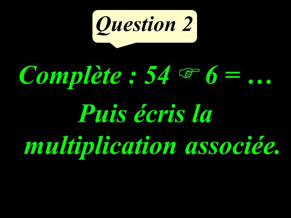 Question 2 Complète : 54 6 = … Puis écris la multiplication associée.