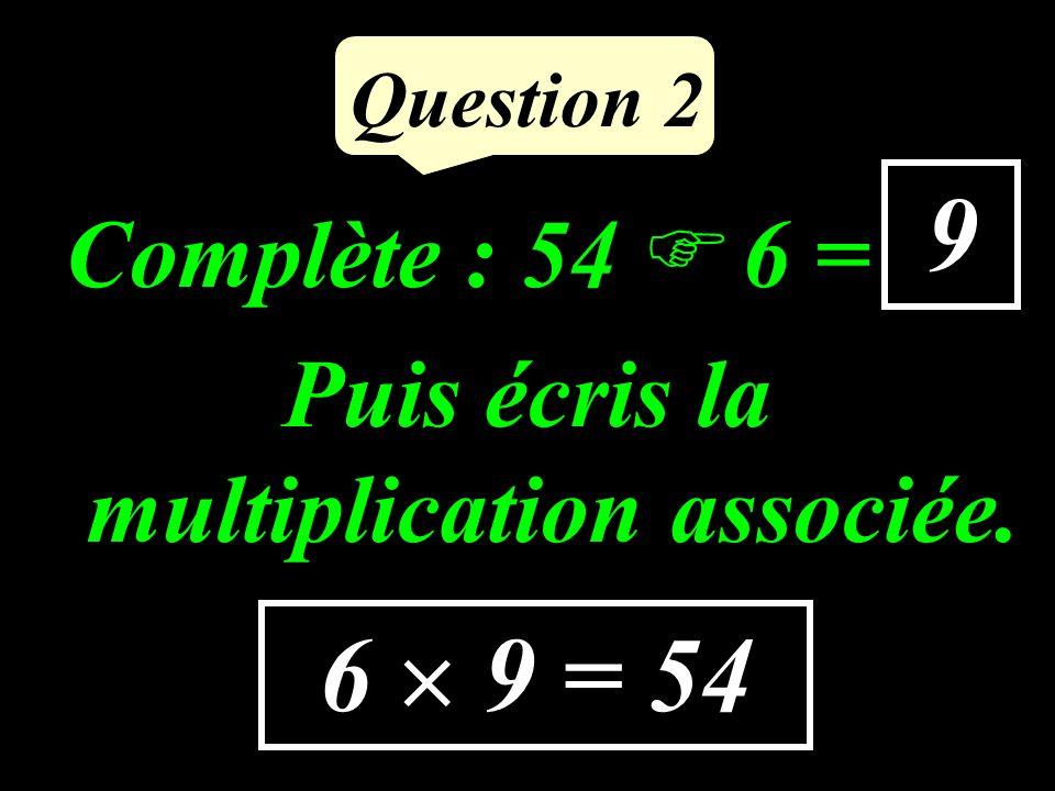 Question 2 Complète : 54 6 = … Puis écris la multiplication associée. 9 6 9 = 54