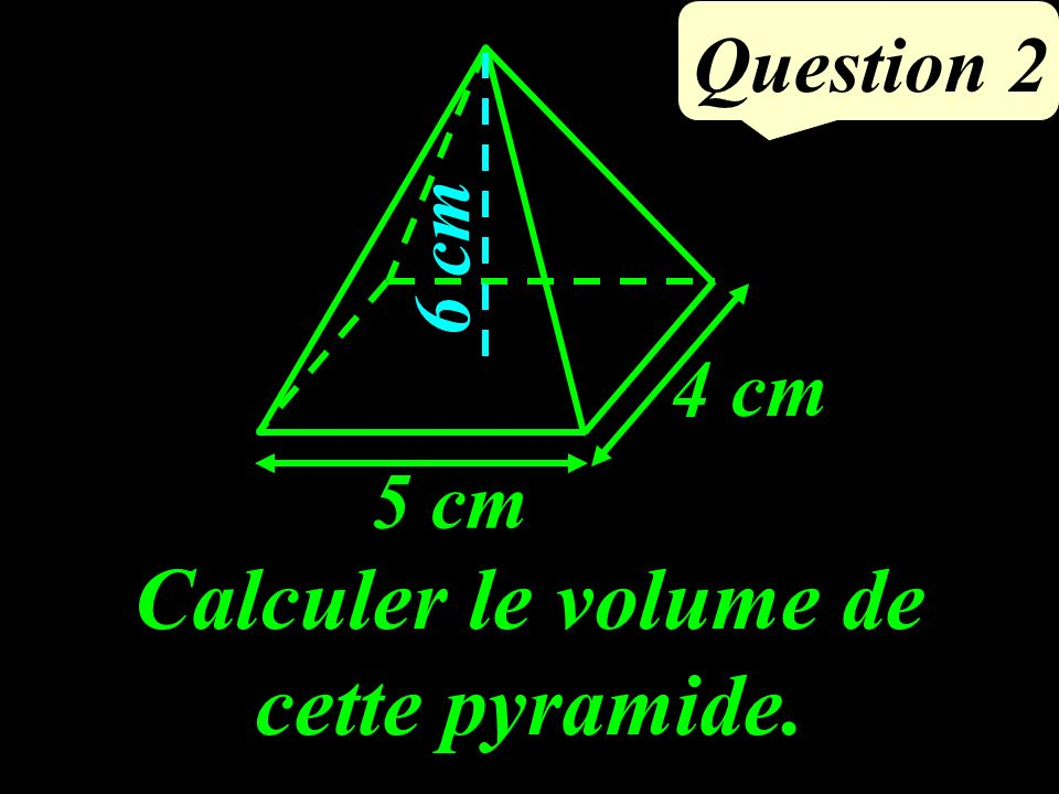 Calculer le volume de cette pyramide. 5 cm 4 cm 6 cm Question 2