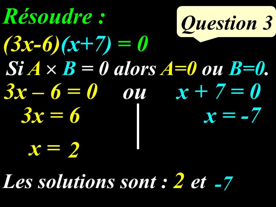 Question 3 Résoudre : (3x-6)(x+7) = 0 Si A B = 0 alors A=0 ou B=0.