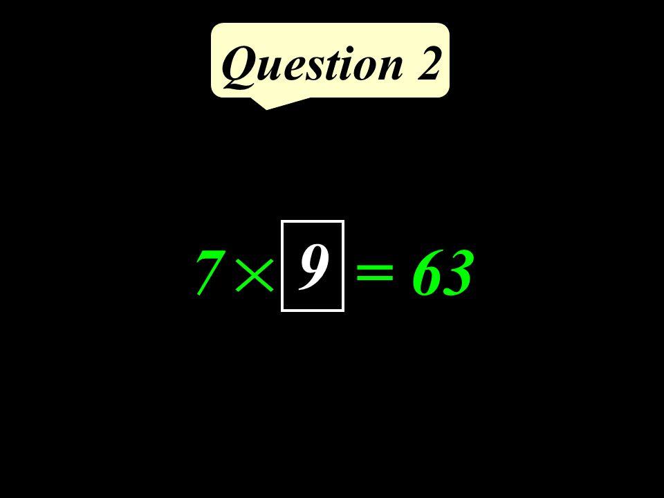 Question 2 7 = 63 9