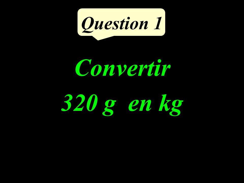 Question 1 Convertir 320 g en kg