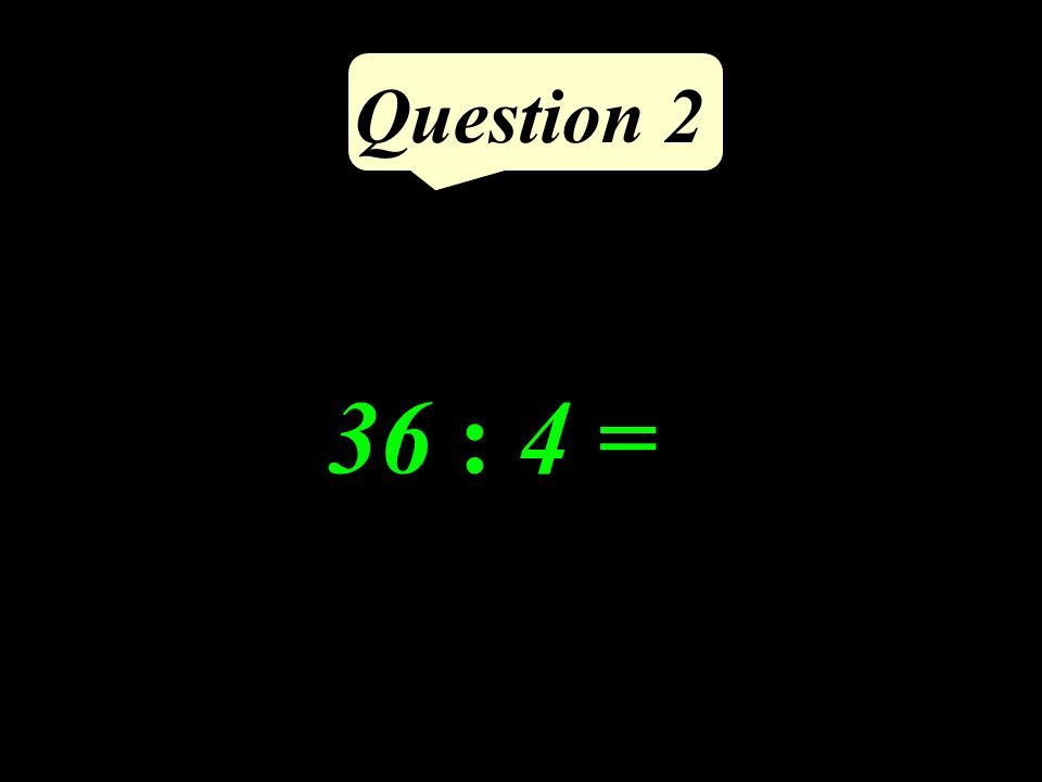 Question 2 36 : 4 =