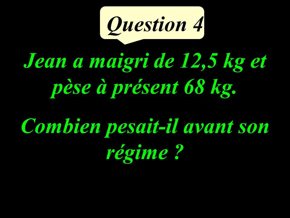 Question 4 Jean a maigri de 12,5 kg et pèse à présent 68 kg. Combien pesait-il avant son régime ?
