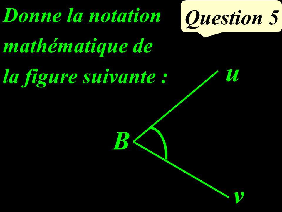 Question 5 v u B Donne la notation mathématique de la figure suivante :