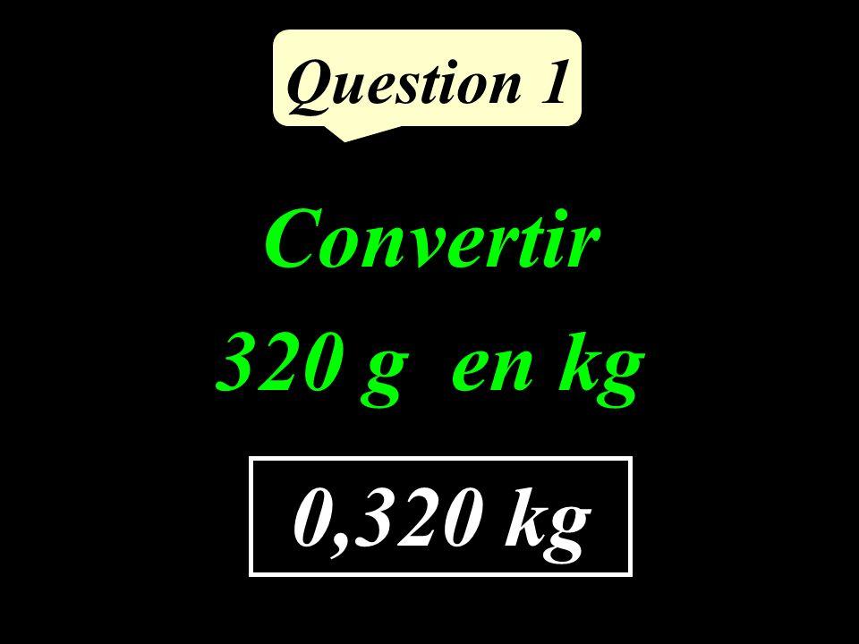 Question 1 0,320 kg Convertir 320 g en kg