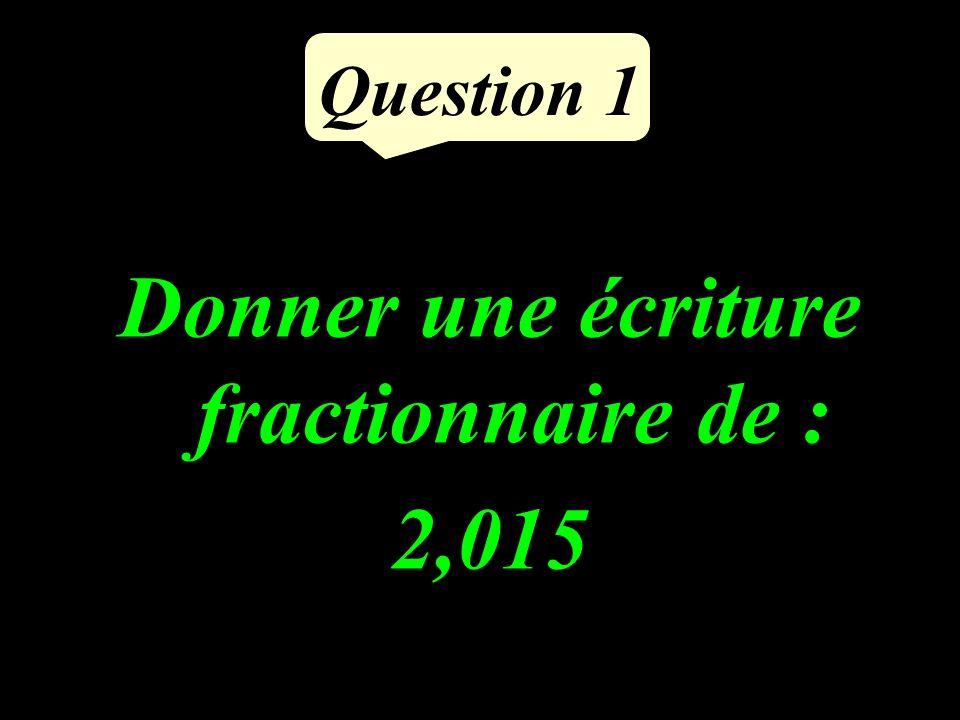 Question 1 Donner une écriture fractionnaire de : 2,015