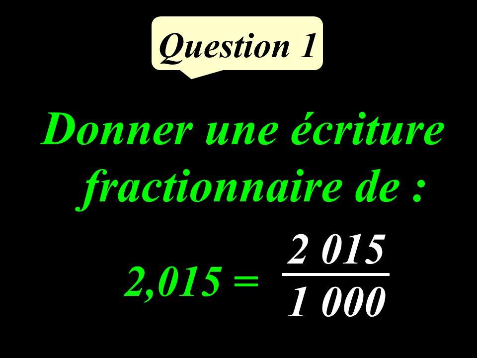 Question 1 Donner une écriture fractionnaire de : 2,015 = 2 015 1 000