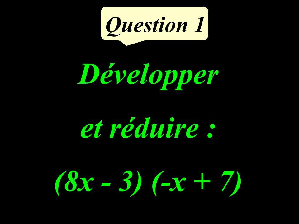 Question 1 Développer et réduire : (8x - 3) (-x + 7)