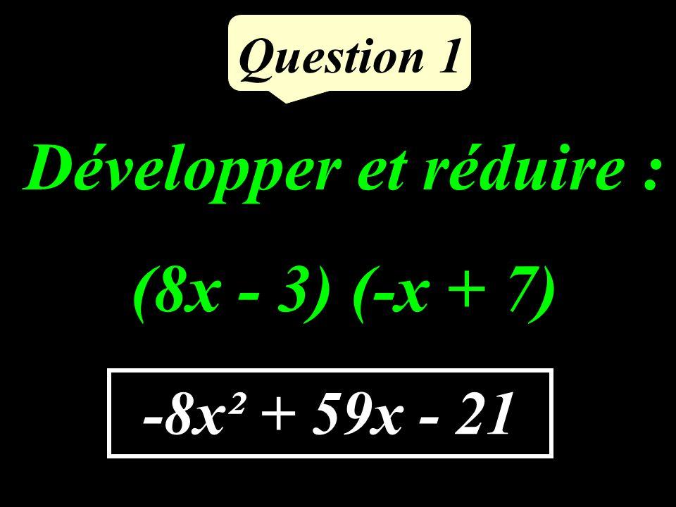 Question 1 Développer et réduire : (8x - 3) (-x + 7) -8x² + 59x - 21