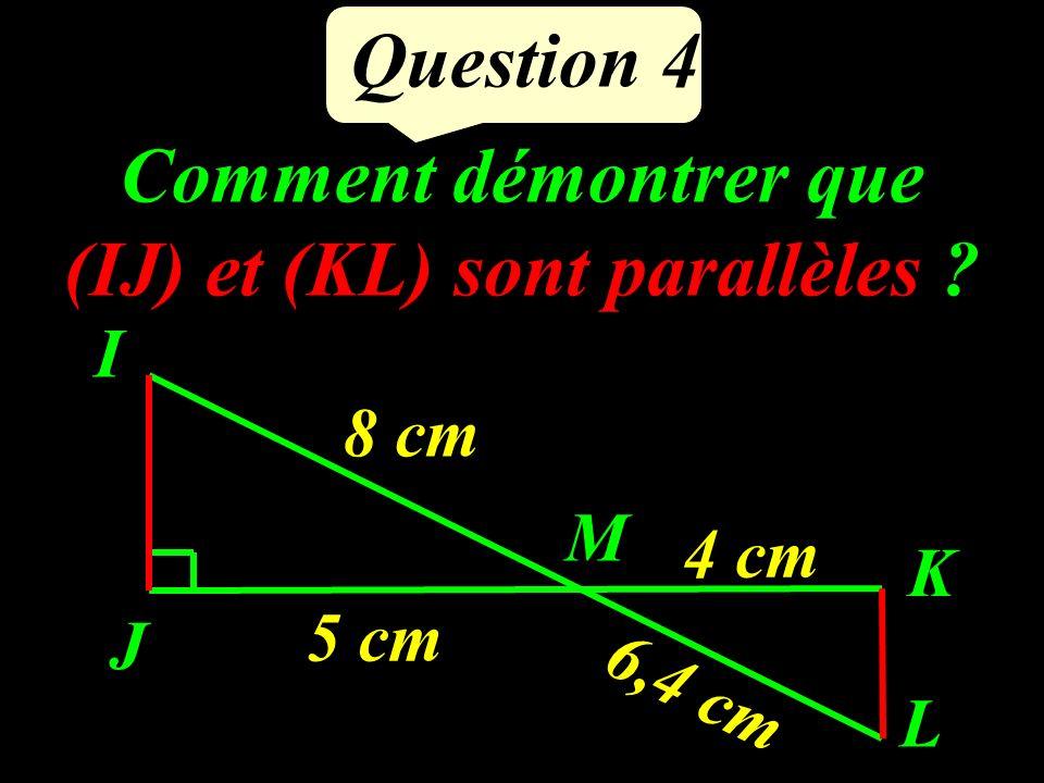 Comment démontrer que (IJ) et (KL) sont parallèles ? Question 4 J K I L M 5 cm 4 cm 8 cm 6,4 cm
