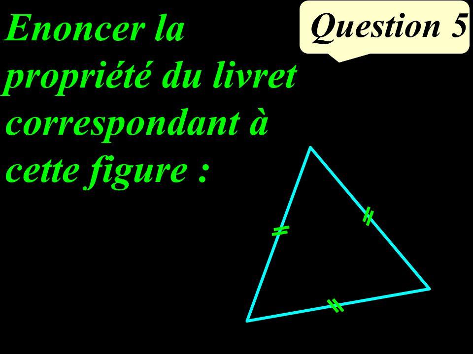 Question 5 Enoncer la propriété du livret correspondant à cette figure :