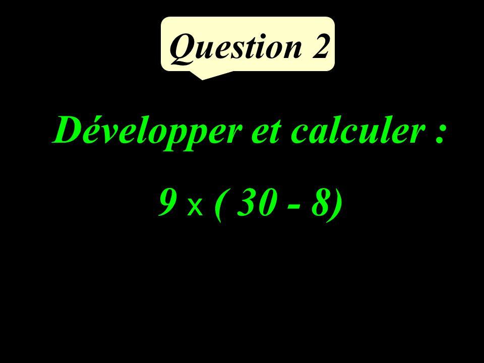 Développer et calculer : 9 x ( 30 - 8) Question 2