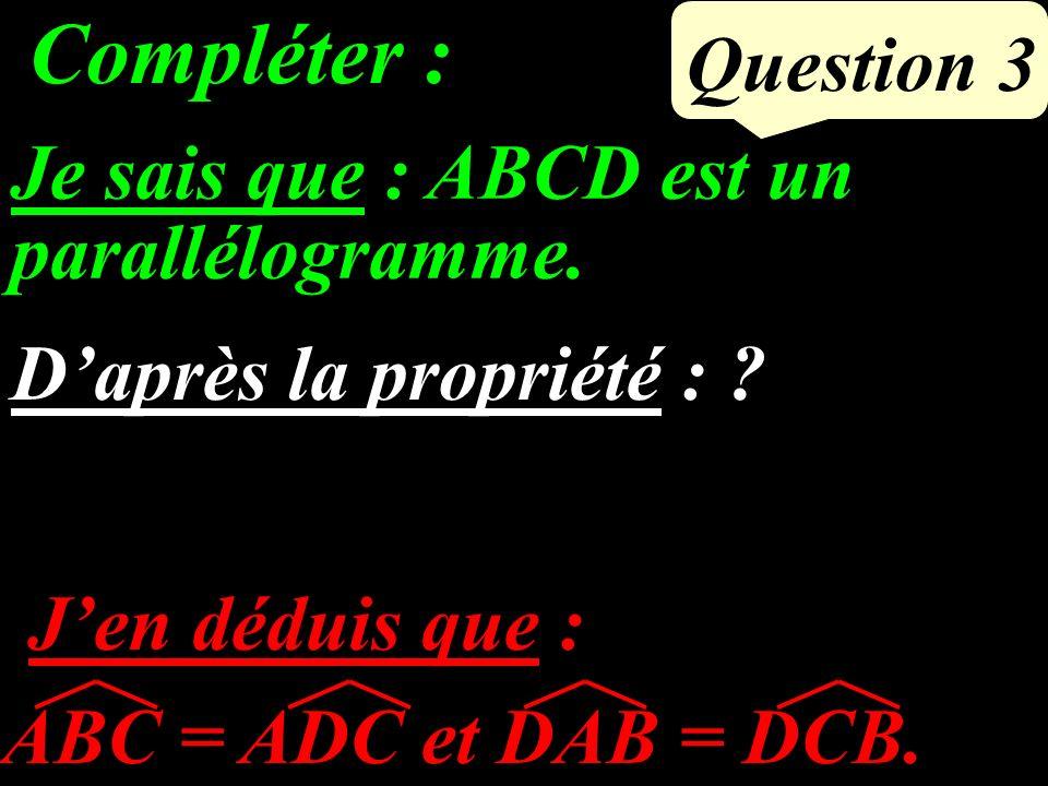 Question 3 ABC = ADC et DAB = DCB.Compléter : Je sais que : ABCD est un parallélogramme.