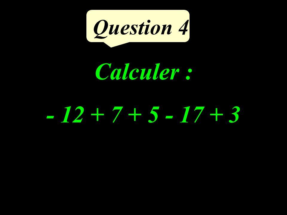Question 4 Calculer : - 12 + 7 + 5 - 17 + 3