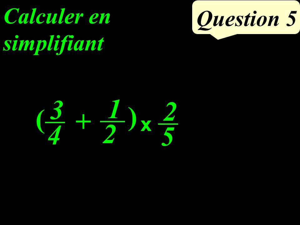 Calculer en simplifiant Question 5 3 4 2 5 1 2 x + ( )