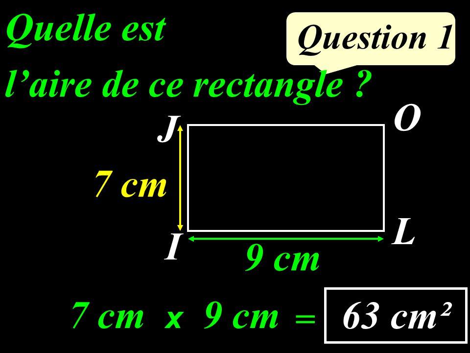 Question 1 Quelle est laire de ce rectangle ? I O L J 9 cm 7 cm 63 cm² 7 cm x 9 cm =
