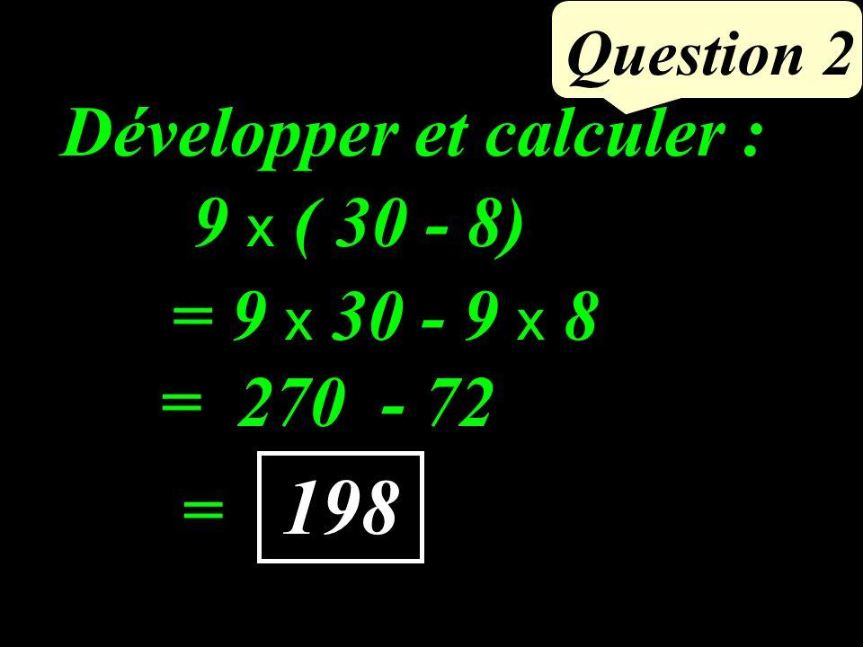 9 x ( 30 - 8) Question 2 Développer et calculer : 198 = 270 - 72 = 9 x 30 - 9 x 8 =