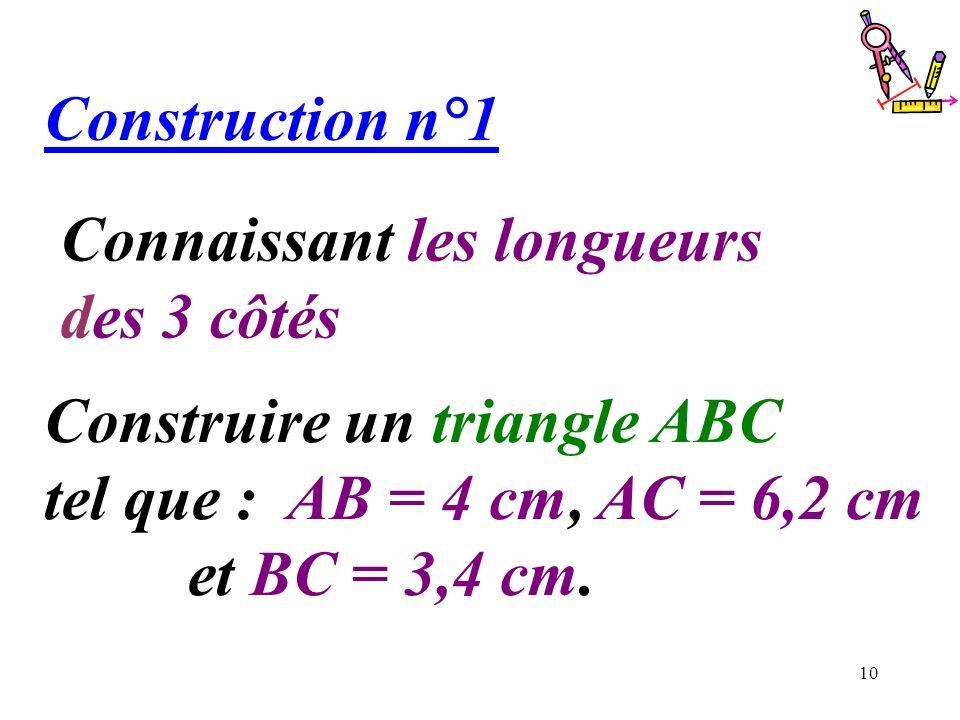 10 Connaissant les longueurs des 3 côtés Construction n°1 Construire un triangle ABC tel que : AB = 4 cm, AC = 6,2 cm et BC = 3,4 cm.