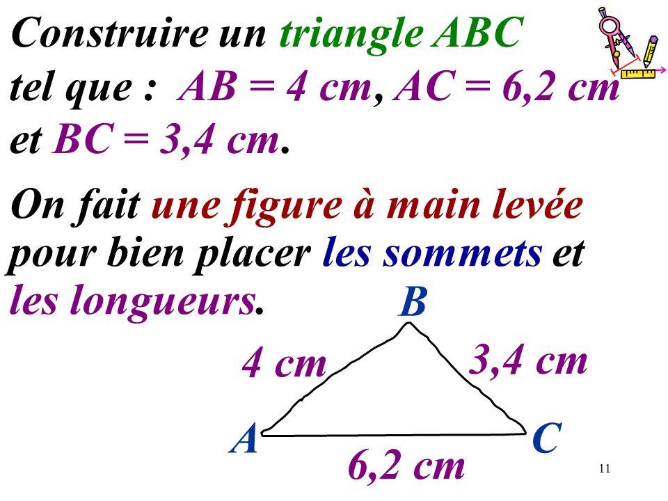 11 Construire un triangle ABC tel que : AB = 4 cm, AC = 6,2 cm et BC = 3,4 cm. On fait une figure à main levée pour bien placer les sommets et les lon