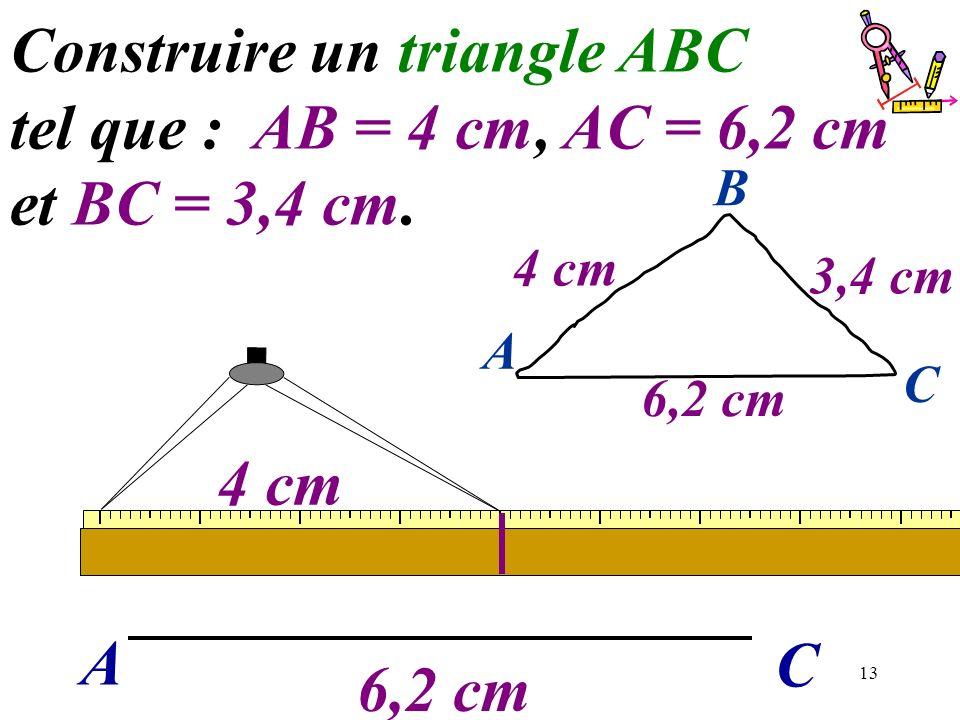 13 A C Construire un triangle ABC tel que : AB = 4 cm, AC = 6,2 cm et BC = 3,4 cm. 6,2 cm 4 cm 6,2 cm A C B 4 cm 3,4 cm