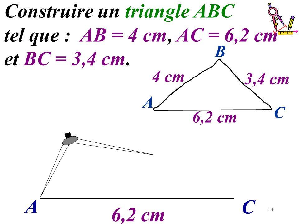 14 A C Construire un triangle ABC tel que : AB = 4 cm, AC = 6,2 cm et BC = 3,4 cm. 6,2 cm A C B 4 cm 3,4 cm