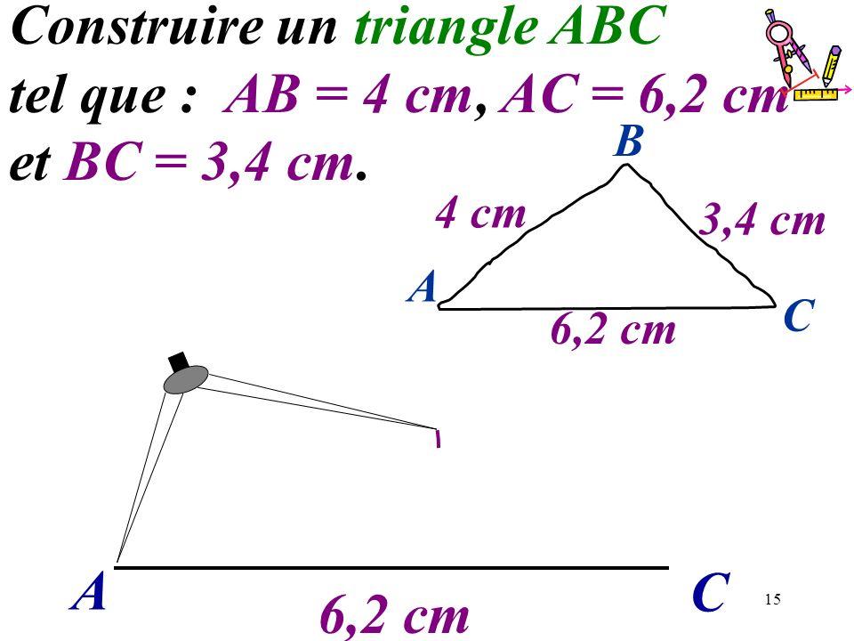 15 A C Construire un triangle ABC tel que : AB = 4 cm, AC = 6,2 cm et BC = 3,4 cm. 6,2 cm A C B 4 cm 3,4 cm