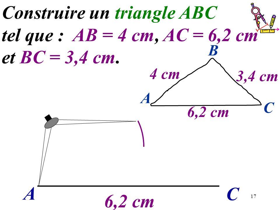17 A C Construire un triangle ABC tel que : AB = 4 cm, AC = 6,2 cm et BC = 3,4 cm. 6,2 cm A C B 4 cm 3,4 cm