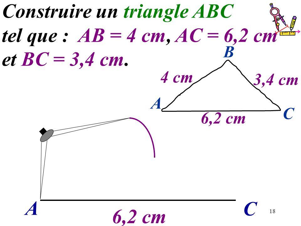 18 A C Construire un triangle ABC tel que : AB = 4 cm, AC = 6,2 cm et BC = 3,4 cm. 6,2 cm A C B 4 cm 3,4 cm