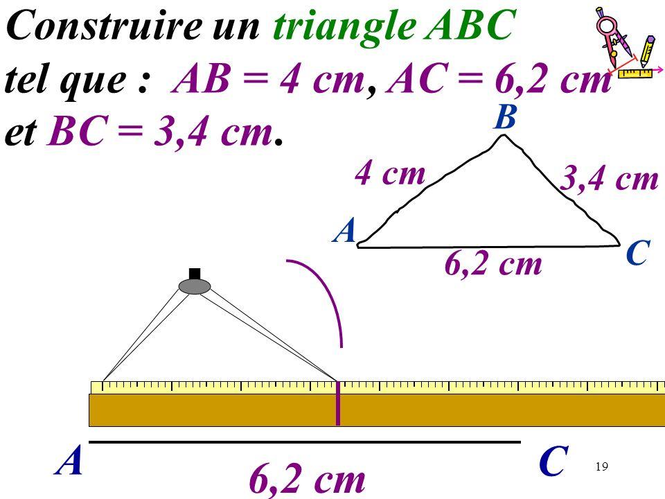 19 A C Construire un triangle ABC tel que : AB = 4 cm, AC = 6,2 cm et BC = 3,4 cm. 6,2 cm A C B 4 cm 3,4 cm