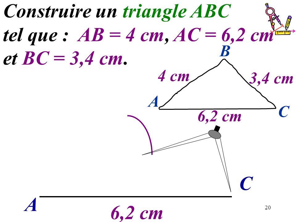 20 A C Construire un triangle ABC tel que : AB = 4 cm, AC = 6,2 cm et BC = 3,4 cm. 6,2 cm A C B 4 cm 3,4 cm