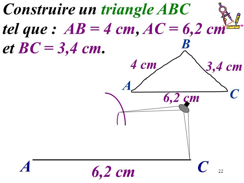 22 A C Construire un triangle ABC tel que : AB = 4 cm, AC = 6,2 cm et BC = 3,4 cm. 6,2 cm A C B 4 cm 3,4 cm