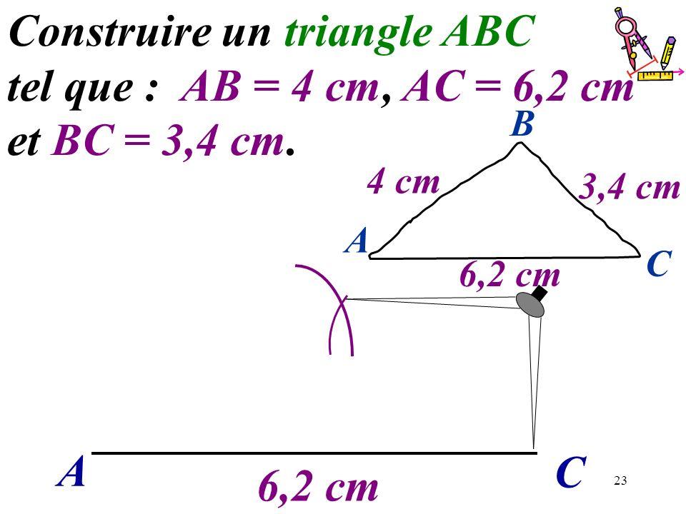 23 A C Construire un triangle ABC tel que : AB = 4 cm, AC = 6,2 cm et BC = 3,4 cm. 6,2 cm A C B 4 cm 3,4 cm