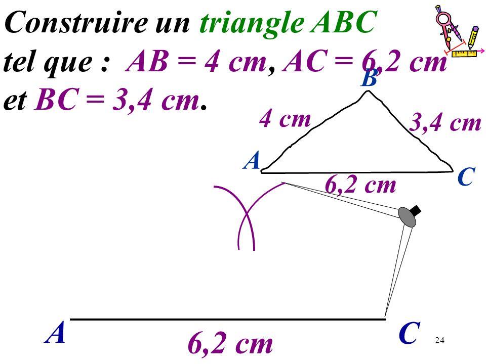 24 6,2 cm A C B 4 cm 3,4 cm A C Construire un triangle ABC tel que : AB = 4 cm, AC = 6,2 cm et BC = 3,4 cm. 6,2 cm
