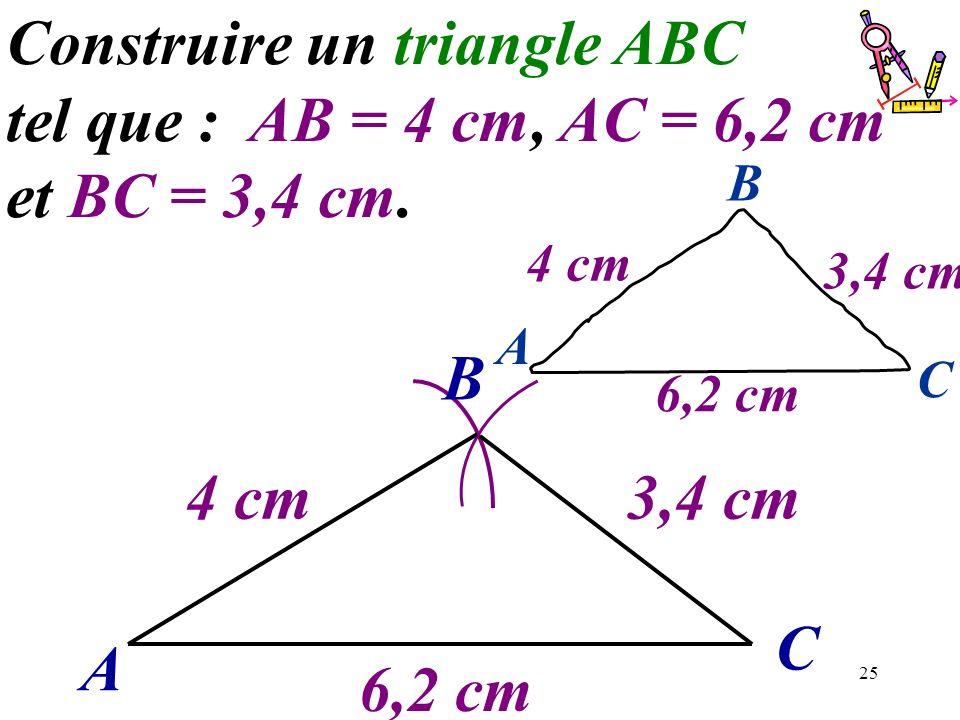 25 A C Construire un triangle ABC tel que : AB = 4 cm, AC = 6,2 cm et BC = 3,4 cm. B 6,2 cm 4 cm3,4 cm 6,2 cm A C B 4 cm 3,4 cm