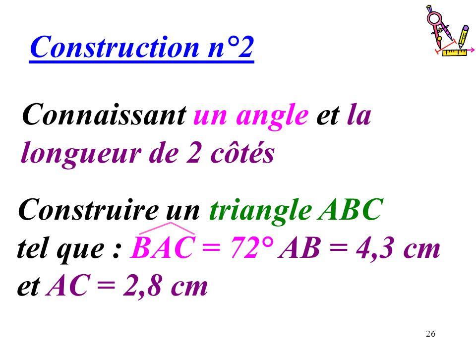 26 Connaissant un angle et la longueur de 2 côtés Construction n°2 Construire un triangle ABC tel que : BAC = 72° AB = 4,3 cm et AC = 2,8 cm